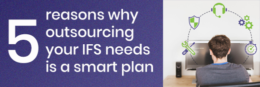 Five reasons why outsourcing your IFS needs is a smart plan
